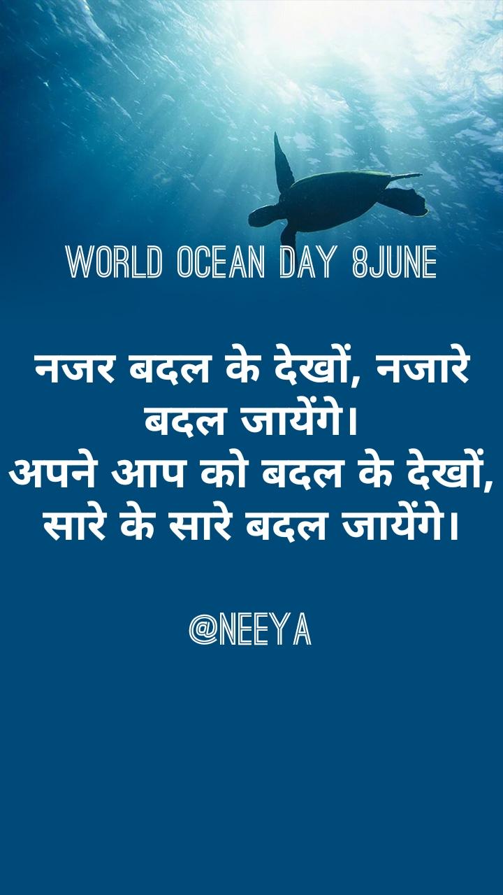 world ocean day 8june  नजर बदल के देखों, नजारे बदल जायेंगे। अपने आप को बदल के देखों, सारे के सारे बदल जायेंगे।  @neeya