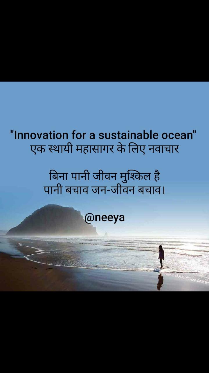 ''Innovation for a sustainable ocean''   एक स्थायी महासागर के लिए नवाचार   बिना पानी जीवन मुश्किल है पानी बचाव जन-जीवन बचाव।  @neeya