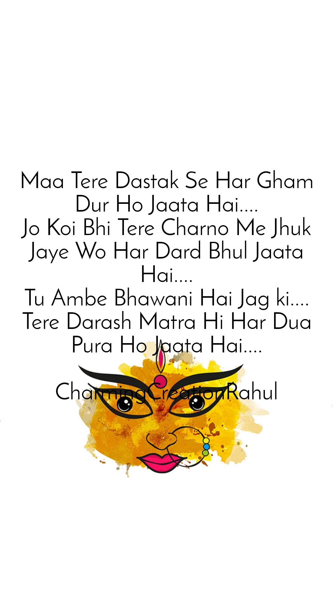 Maa Tere Dastak Se Har Gham Dur Ho Jaata Hai.... Jo Koi Bhi Tere Charno Me Jhuk Jaye Wo Har Dard Bhul Jaata Hai.... Tu Ambe Bhawani Hai Jag ki.... Tere Darash Matra Hi Har Dua Pura Ho Jaata Hai....  CharmingCreationRahul
