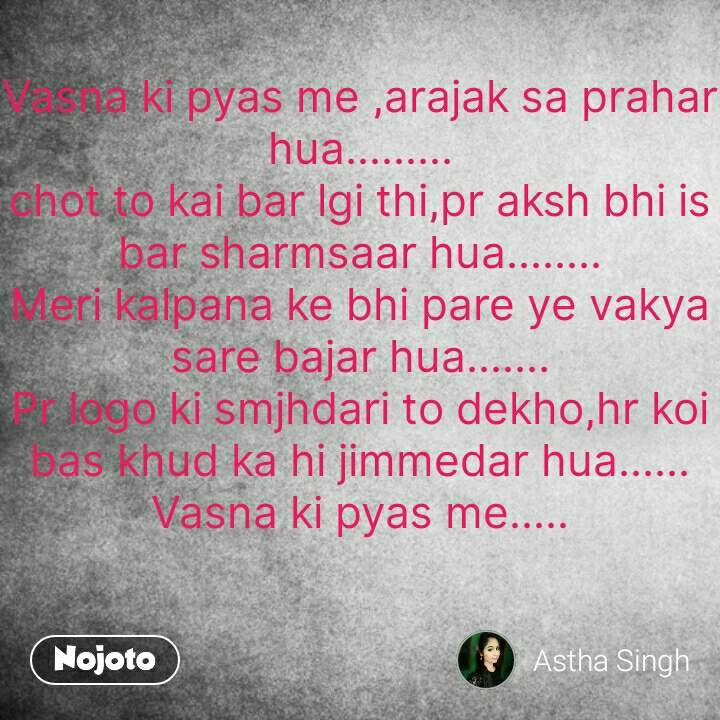 Hindi SMS shayari  Vasna ki pyas me ,arajak sa prahar hua......... chot to kai bar lgi thi,pr aksh bhi is bar sharmsaar hua........ Meri kalpana ke bhi pare ye vakya sare bajar hua....... Pr logo ki smjhdari to dekho,hr koi bas khud ka hi jimmedar hua...... Vasna ki pyas me.....   #NojotoQuote