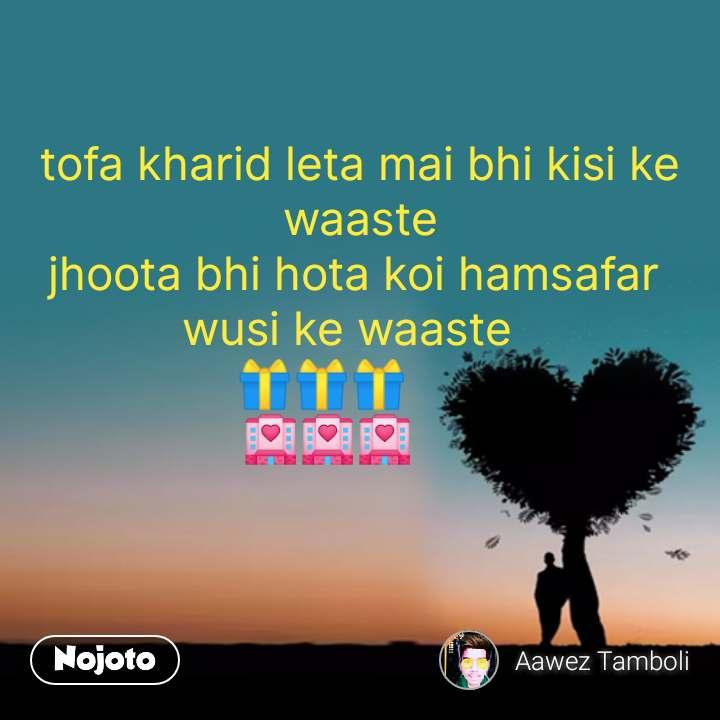 tofa kharid leta mai bhi kisi ke waaste jhoota bhi hota koi hamsafar  wusi ke waaste   🎁🎁🎁       🏩🏩🏩        #NojotoQuote
