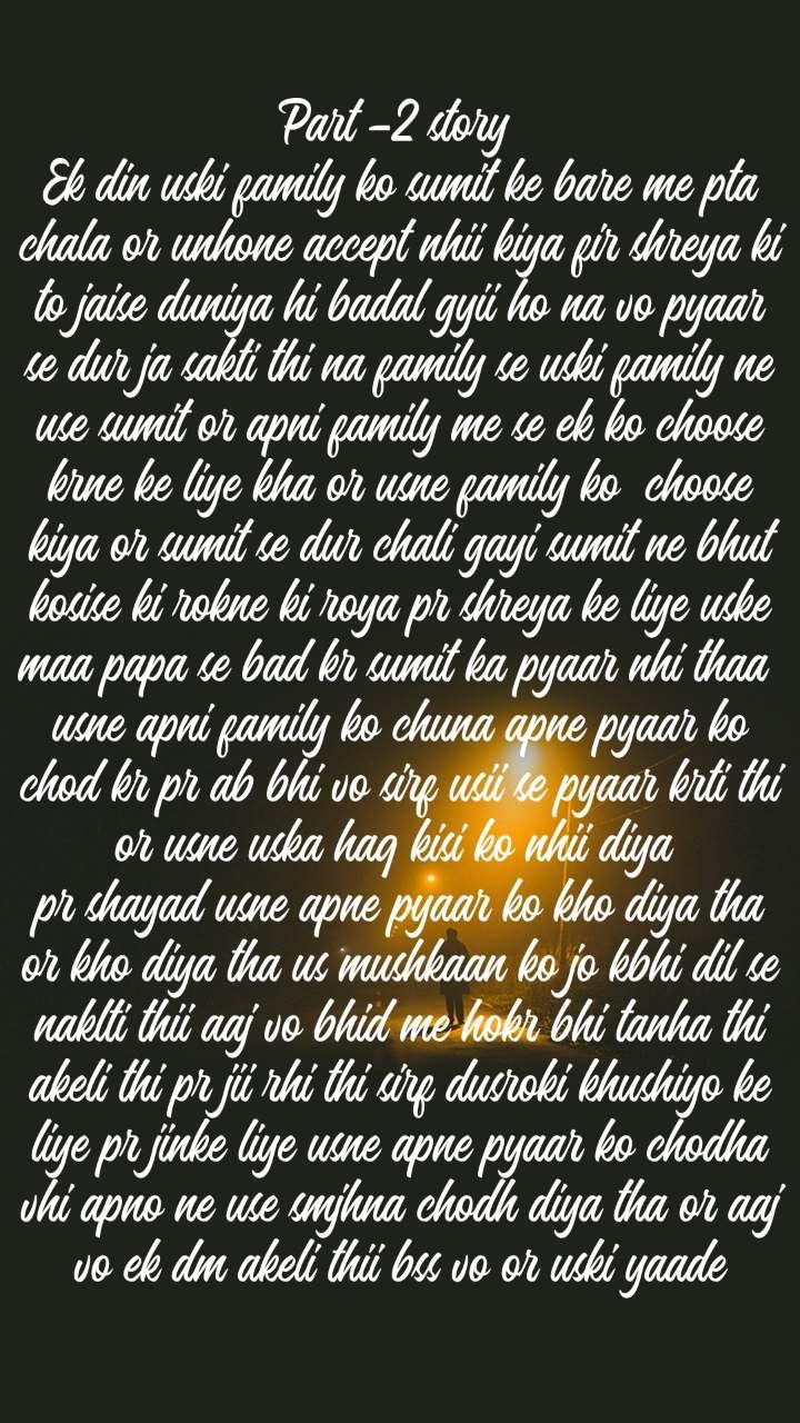 Part -2 story  Ek din uski family ko sumit ke bare me pta chala or unhone accept nhii kiya fir shreya ki to jaise duniya hi badal gyii ho na vo pyaar se dur ja sakti thi na family se uski family ne use sumit or apni family me se ek ko choose krne ke liye kha or usne family ko  choose kiya or sumit se dur chali gayi sumit ne bhut kosise ki rokne ki roya pr shreya ke liye uske maa papa se bad kr sumit ka pyaar nhi thaa  usne apni family ko chuna apne pyaar ko chod kr pr ab bhi vo sirf usii se pyaar krti thi or usne uska haq kisi ko nhii diya  pr shayad usne apne pyaar ko kho diya tha or kho diya tha us mushkaan ko jo kbhi dil se naklti thii aaj vo bhid me hokr bhi tanha thi akeli thi pr jii rhi thi sirf dusroki khushiyo ke liye pr jinke liye usne apne pyaar ko chodha vhi apno ne use smjhna chodh diya tha or aaj vo ek dm akeli thii bss vo or uski yaade
