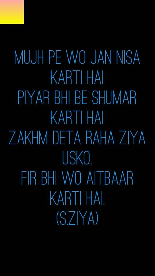 mujh pe wo jan nisa karti hai piyar bhi be shumar karti hai zakhm deta raha ziya usko. fir bhi wo aitbaar karti hai. (s.ziya)