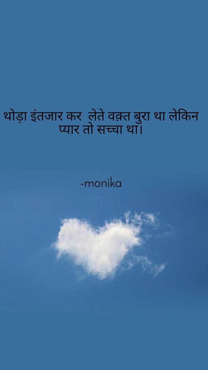 थोड़ा इंतजार कर  लेते वक़्त बुरा था लेकिन प्यार तो सच्चा था।    -monika