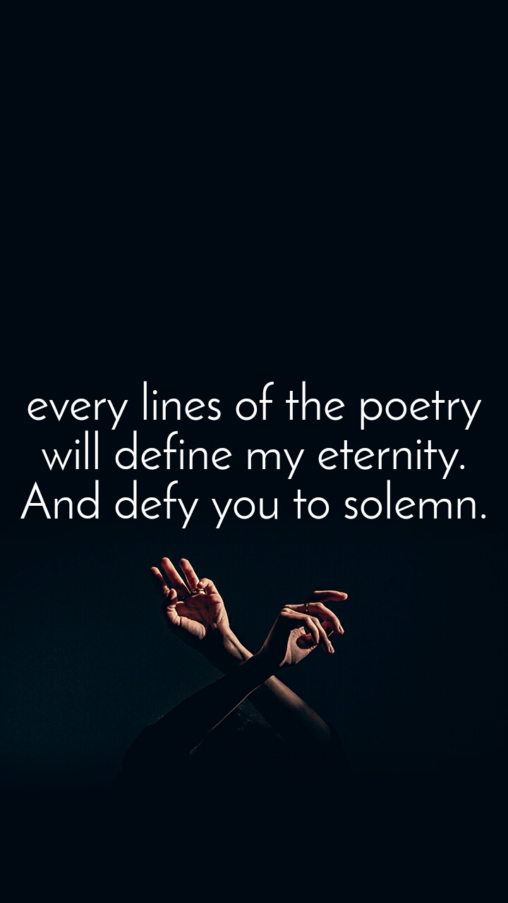 every lines of the poetry will define my eternity. And defy you to solemn.