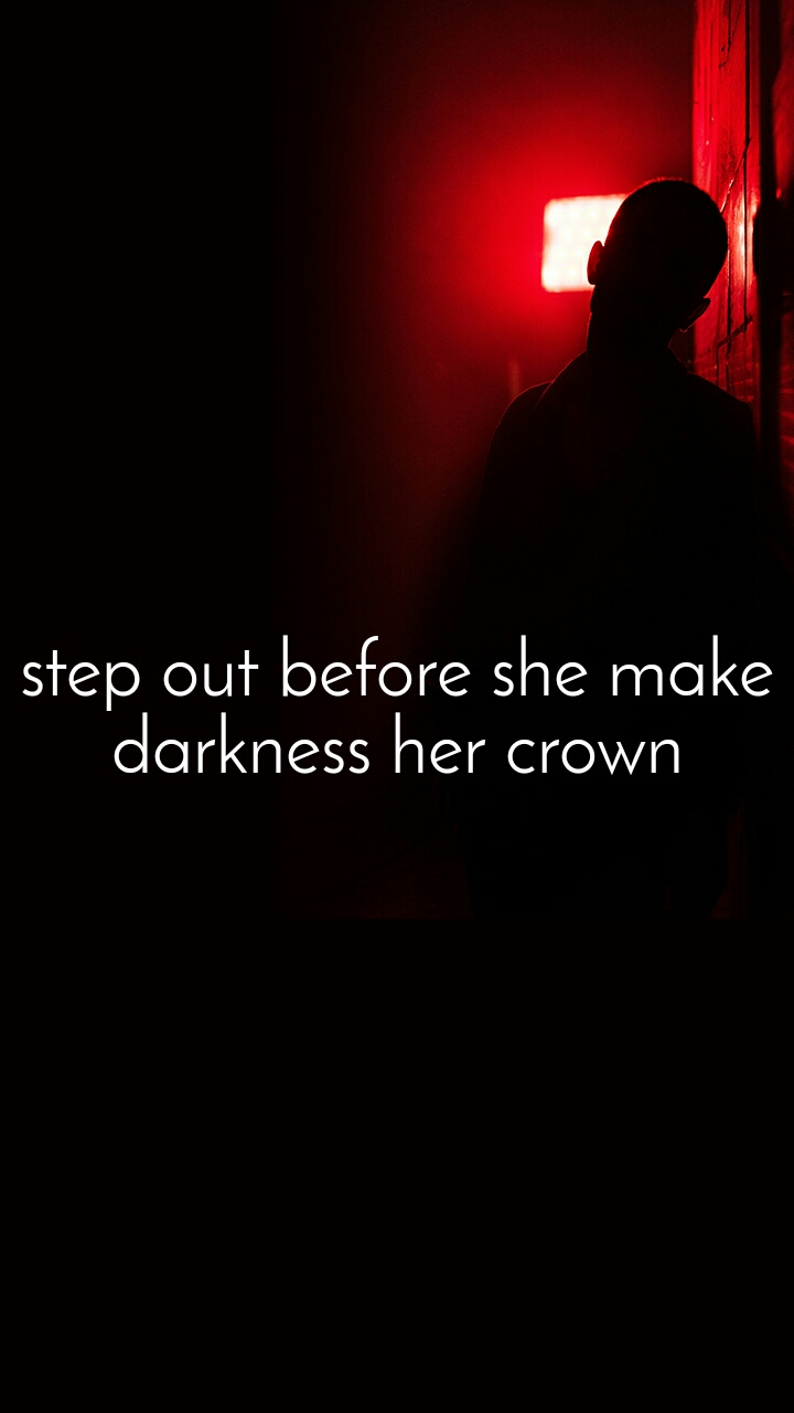 step out before she make darkness her crown