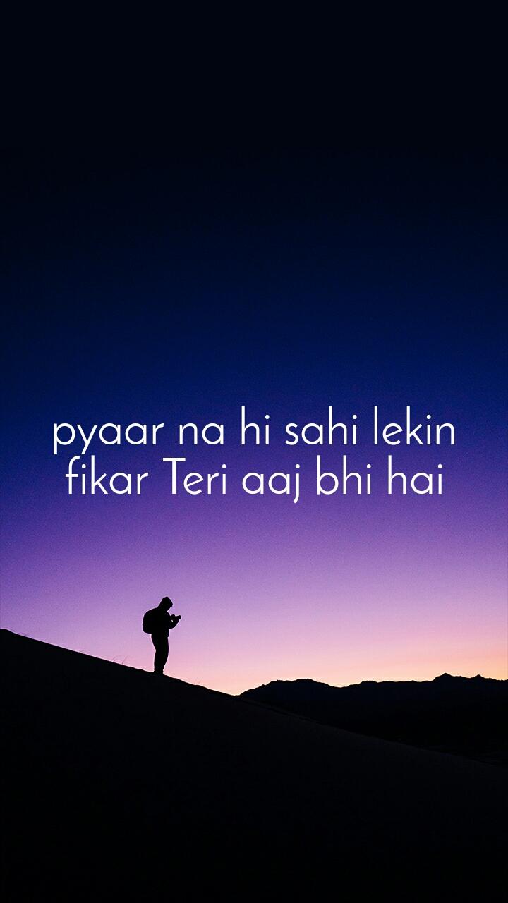 pyaar na hi sahi lekin fikar Teri aaj bhi hai