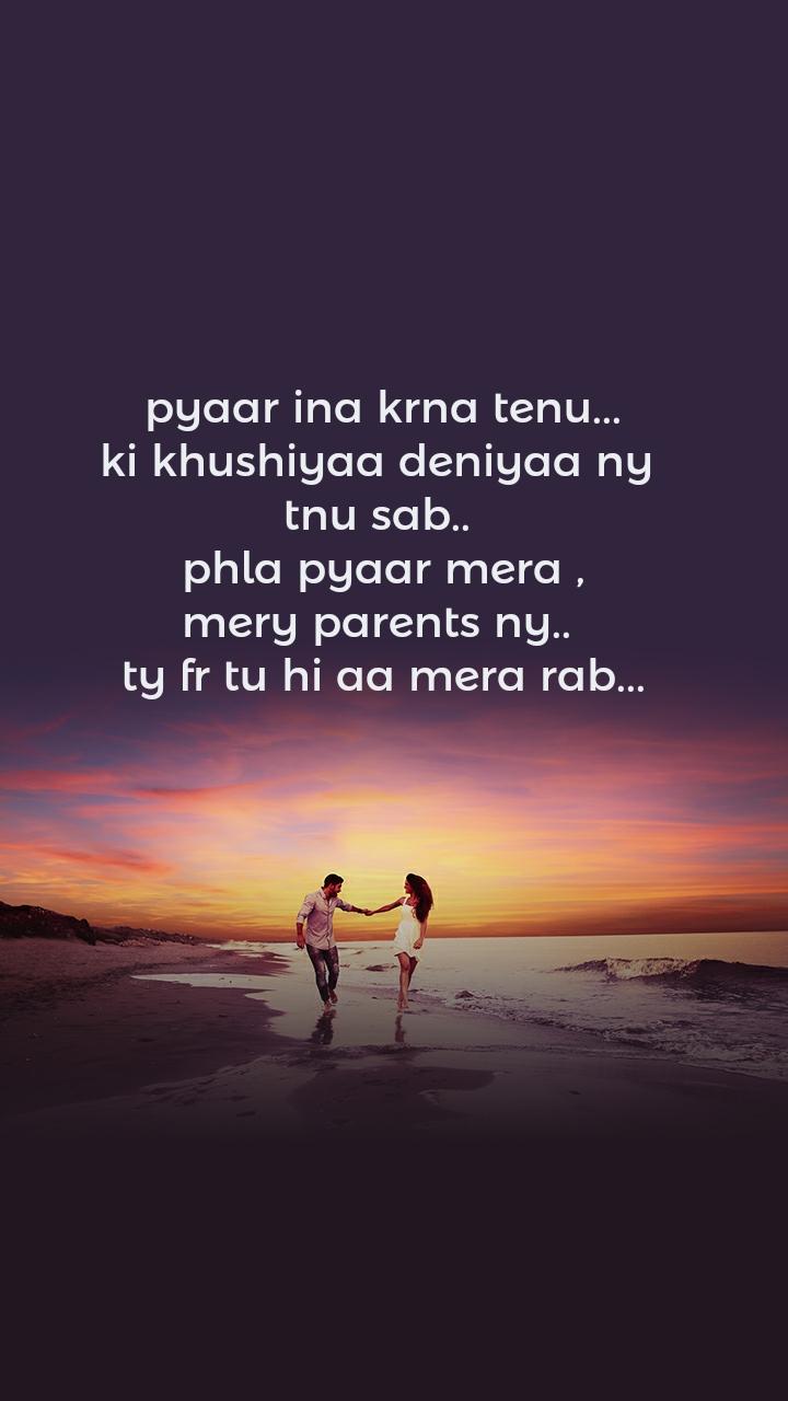 pyaar ina krna tenu... ki khushiyaa deniyaa ny  tnu sab..  phla pyaar mera , mery parents ny..  ty fr tu hi aa mera rab...
