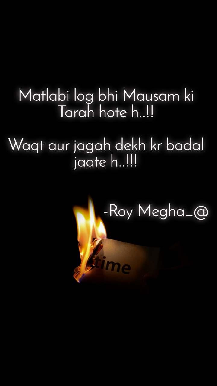 Matlabi log bhi Mausam ki Tarah hote h..!!  Waqt aur jagah dekh kr badal jaate h..!!!                                                  -Roy Megha_@