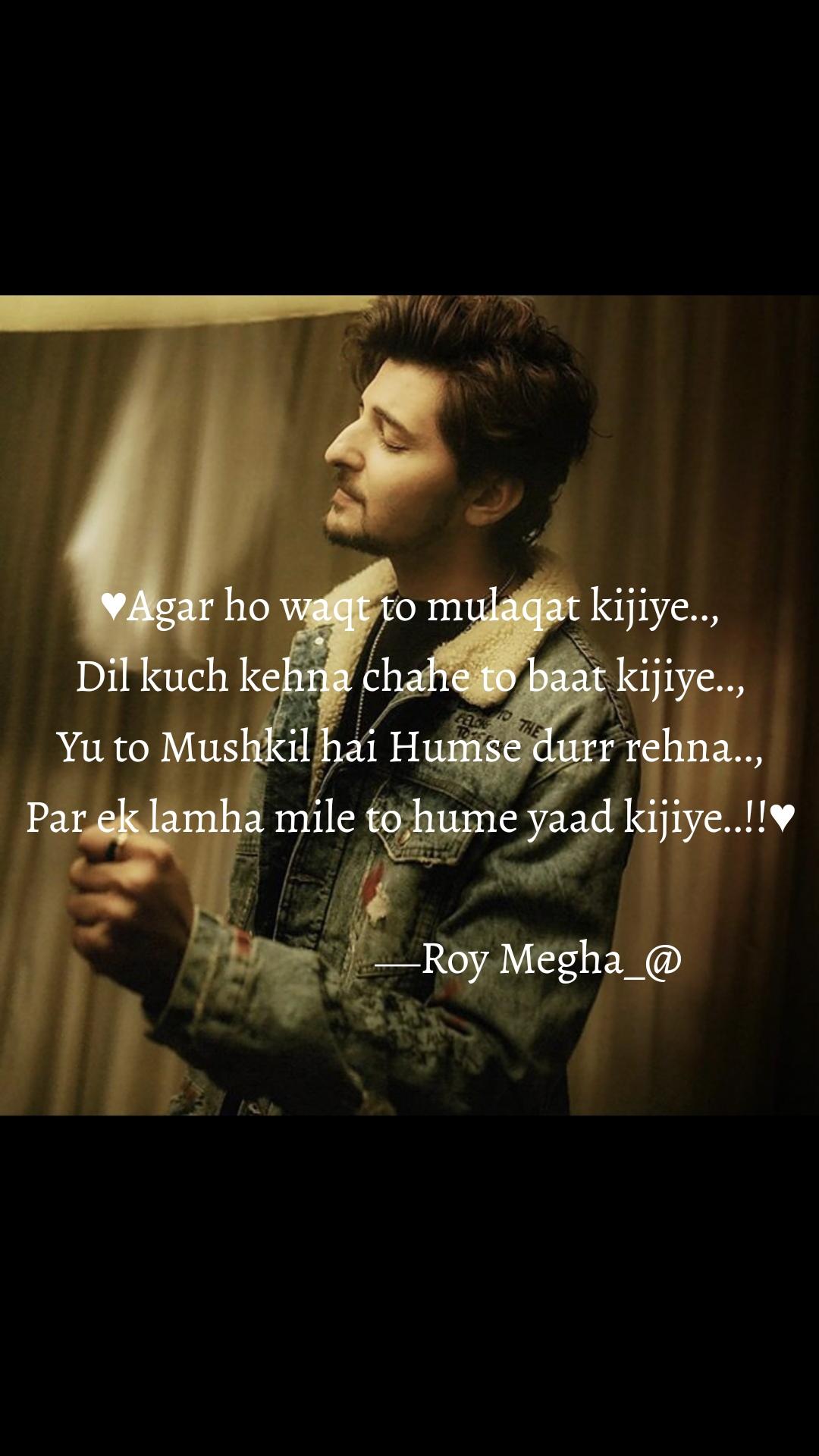 ♥Agar ho waqt to mulaqat kijiye.., Dil kuch kehna chahe to baat kijiye.., Yu to Mushkil hai Humse durr rehna.., Par ek lamha mile to hume yaad kijiye..!!♥                                                                                                   ⎯ Roy Megha_@