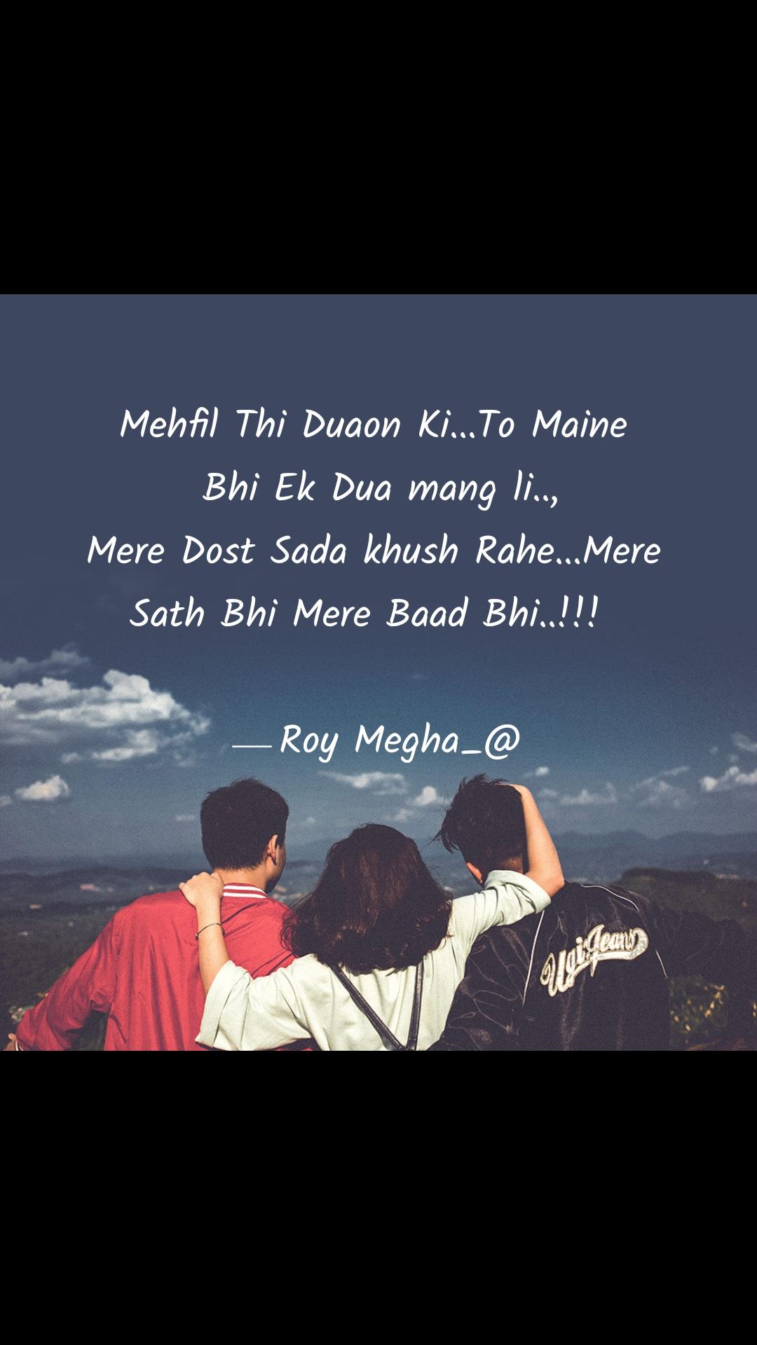 Mehfil Thi Duaon Ki...To Maine  Bhi Ek Dua mang li..,  Mere Dost Sada khush Rahe...Mere  Sath Bhi Mere Baad Bhi..!!!                                                                                      ⎯ Roy Megha_@