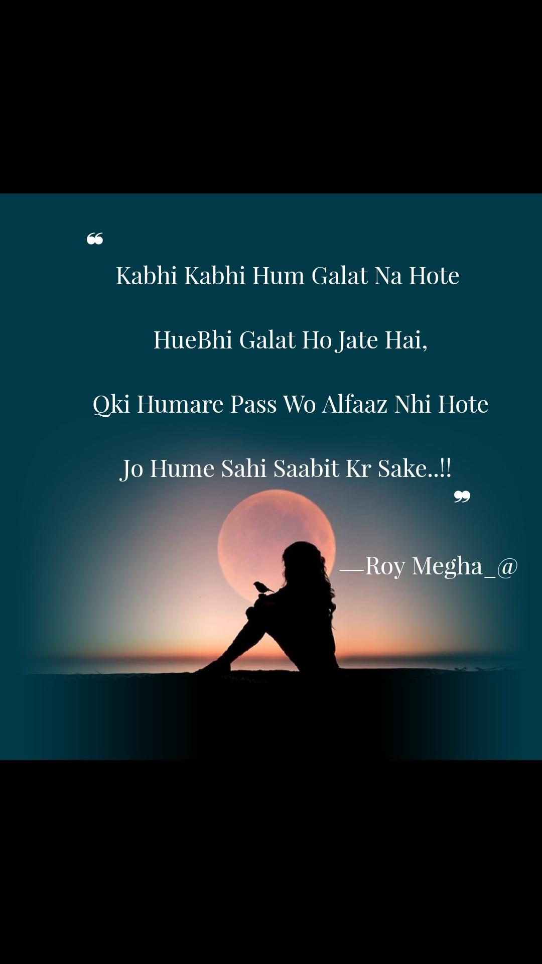 ❝                                                                  Kabhi Kabhi Hum Galat Na Hote   HueBhi Galat Ho Jate Hai,  Qki Humare Pass Wo Alfaaz Nhi Hote  Jo Hume Sahi Saabit Kr Sake..!!                                                           ❞                                               ⎯ Roy Megha_@