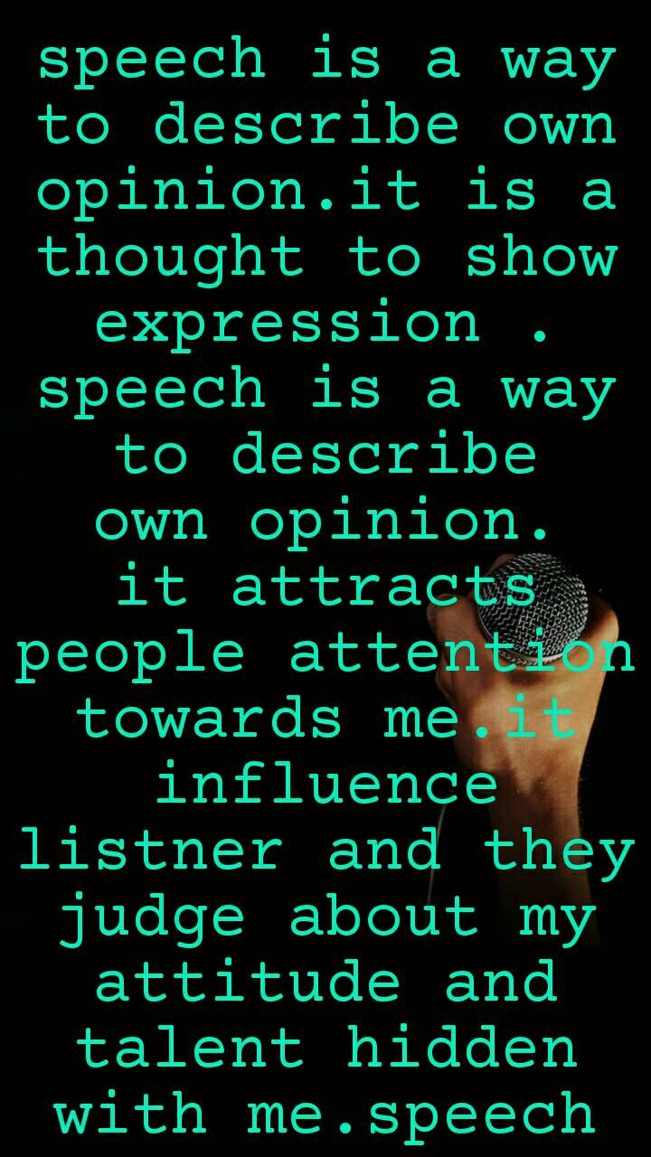 speech is a way to describe own opinion.it is a thought to show expression . speech is a way to describe own opinion. it attracts people attention towards me.it influence listner and they judge about my attitude and talent hidden with me.speech is a way to describe own behaviour.it shows our mentallity and moral behaviour about any topic.speech is a way to describe own opinion.