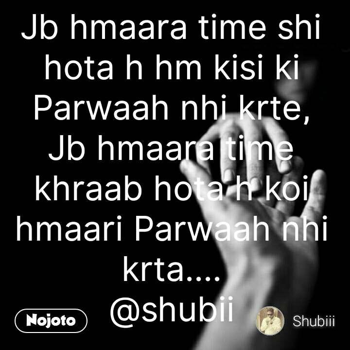 Love quotes in hindi Jb hmaara time shi hota h hm kisi ki Parwaah nhi krte, Jb hmaara time khraab hota h koi hmaari Parwaah nhi krta.... @shubii #NojotoQuote