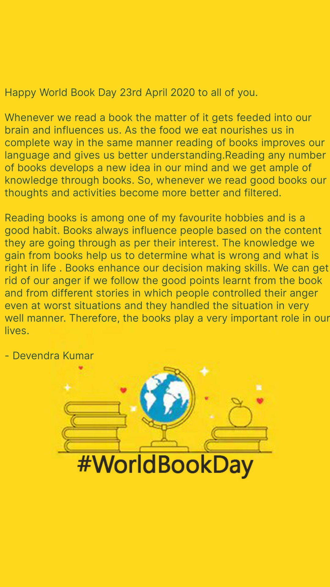 World Book Day Happy World Book Day 23rd April 2020 to all of you.  Whenever we read a book the matter of it gets feeded into our brain and influences us. As the food we eat nourishes us in complete way in the same manner reading of books improves our language and gives us better understanding.Reading any number of books develops a new idea in our mind and we get ample of knowledge through books. So, whenever we read good books our thoughts and activities become more better and filtered.  Reading books is among one of my favourite hobbies and is a good habit. Books always influence people based on the content they are going through as per their interest. The knowledge we gain from books help us to determine what is wrong and what is right in life . Books enhance our decision making skills. We can get rid of our anger if we follow the good points learnt from the book and from different stories in which people controlled their anger even at worst situations and they handled the situation in very well manner. Therefore, the books play a very important role in our lives.   - Devendra Kumar