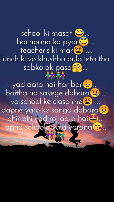 school ki masati😅... bachpana ka pyar😇...  teacher's ki mar😵 .... lunch ki vo khushbu bula leta tha sabko ak pasa🤗... 👫👫 yad aata hai har bar😞..  baitha na sakege dobara😢... vo school ke claso me😩 ... aapne yaro ke sanga dobara😞 phir bhi yad roj aata hai🤩...  apna schoolo vala yarana😘... 👭👬
