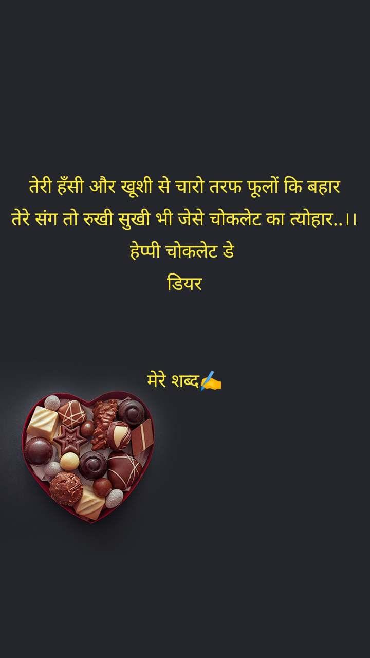 तेरी हँसी और खूशी से चारो तरफ फूलों कि बहार तेरे संग तो रुखी सुखी भी जेसे चोकलेट का त्योहार..।। हेप्पी चोकलेट डे  डियर   मेरे शब्द✍️