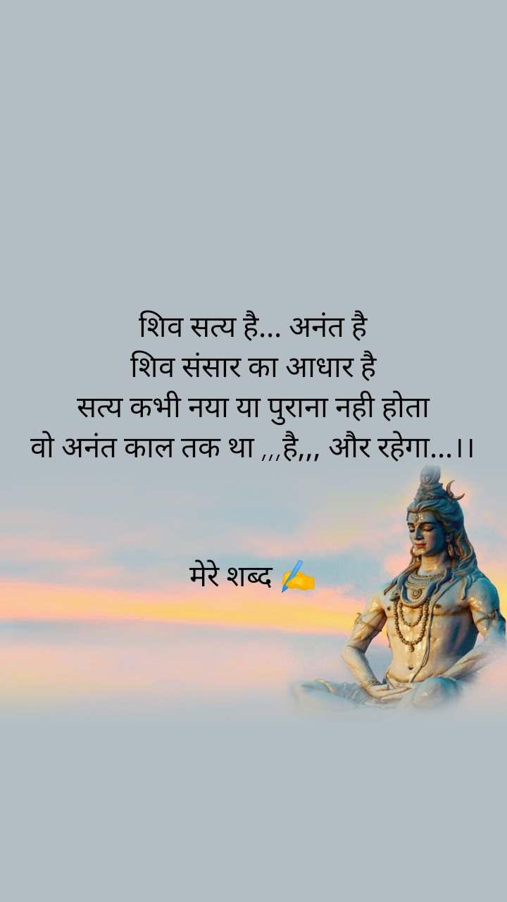 शिव सत्य है... अनंत है शिव संसार का आधार है सत्य कभी नया या पुराना नही होता वो अनंत काल तक था ,,,है,,, और रहेगा...।।    मेरे शब्द ✍️