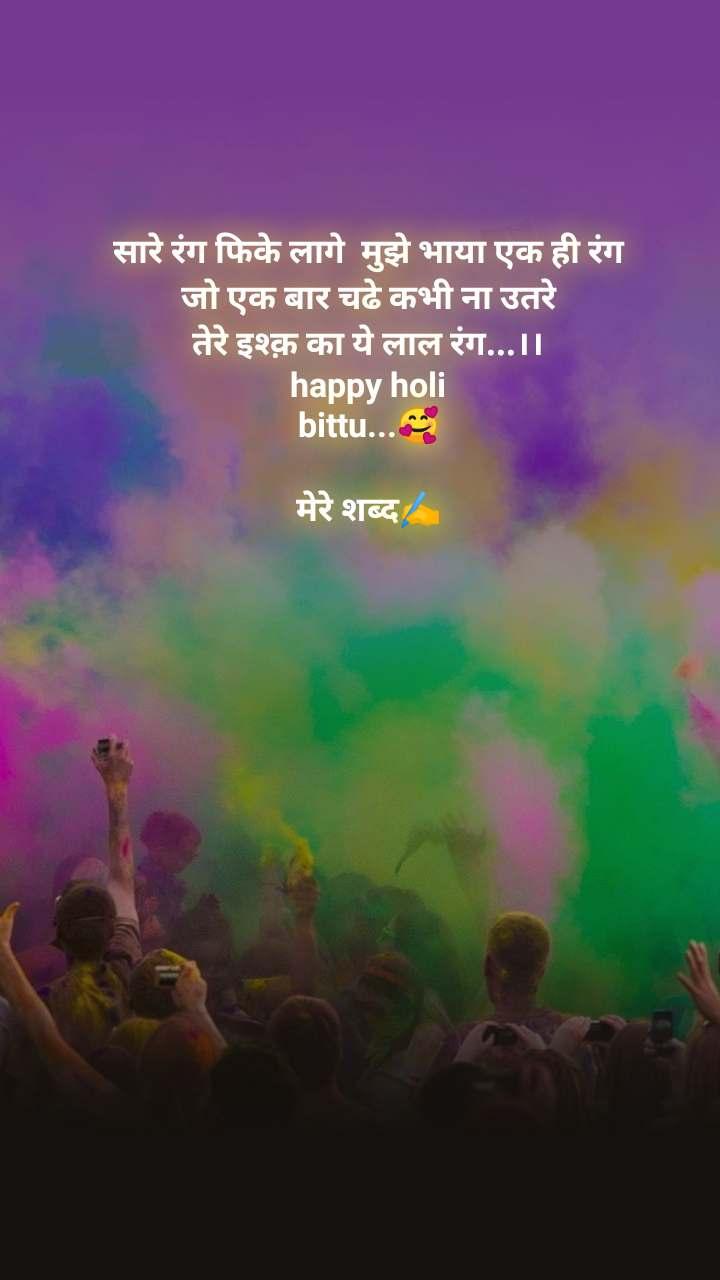 सारे रंग फिके लागे  मुझे भाया एक ही रंग  जो एक बार चढे कभी ना उतरे  तेरे इश्क़ का ये लाल रंग...।। happy holi bittu...🥰  मेरे शब्द✍️