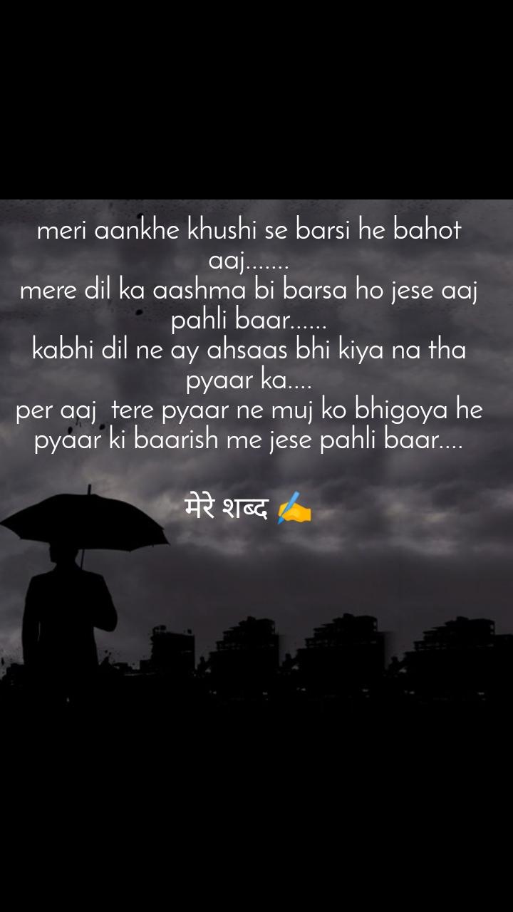 meri aankhe khushi se barsi he bahot aaj....... mere dil ka aashma bi barsa ho jese aaj pahli baar...... kabhi dil ne ay ahsaas bhi kiya na tha pyaar ka.... per aaj  tere pyaar ne muj ko bhigoya he pyaar ki baarish me jese pahli baar....  मेरे शब्द ✍️