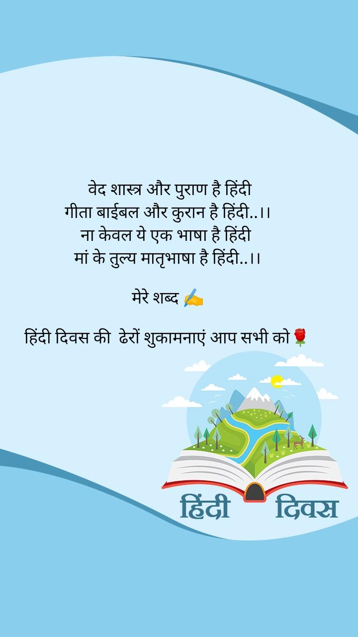 वेद शास्त्र और पुराण है हिंदी गीता बाईबल और कुरान है हिंदी..।। ना केवल ये एक भाषा है हिंदी  मां के तुल्य मातृभाषा है हिंदी..।।  मेरे शब्द ✍️  हिंदी दिवस की  ढेरों शुकामनाएं आप सभी को🌹