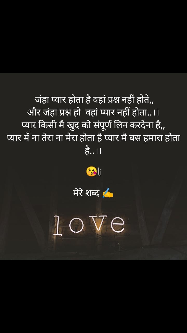 Love   जंहा प्यार होता है वहां प्रश्न नहीं होते,, और जंहा प्रश्न हो  वहां प्यार नहीं होता..।। प्यार किसी मै खुद को संपूर्ण लिन करदेना है,, प्यार में ना तेरा ना मेरा होता है प्यार मै बस हमारा होता है..।।  😘lj  मेरे शब्द ✍️
