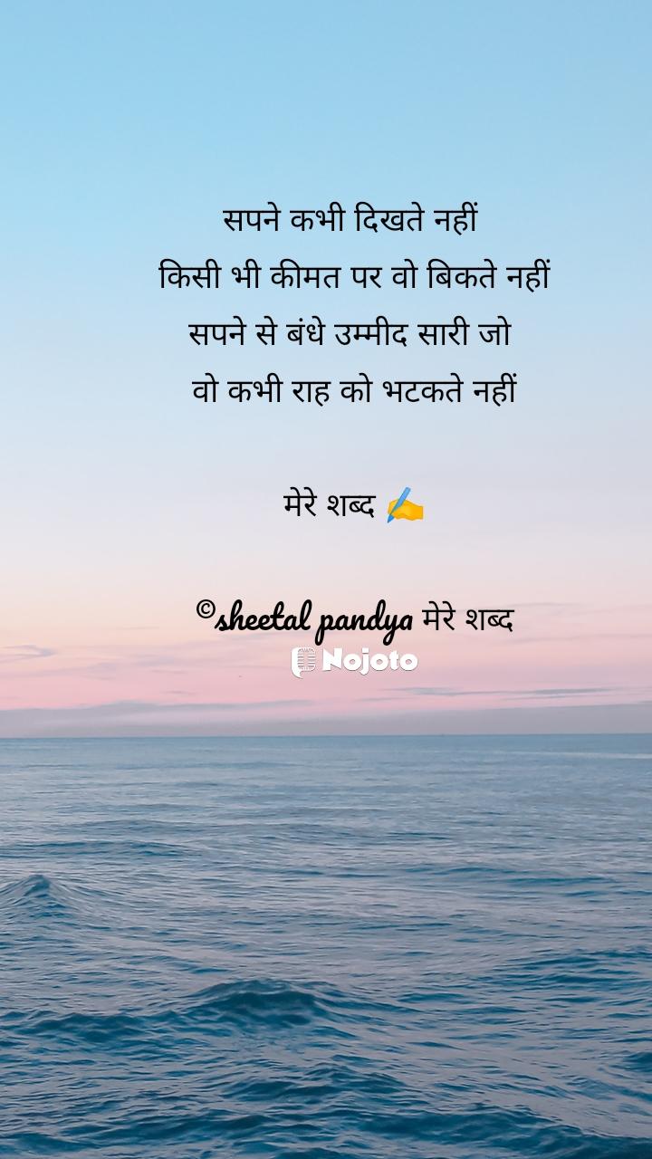 सपने कभी दिखते नहीं  किसी भी कीमत पर वो बिकते नहीं सपने से बंधे उम्मीद सारी जो  वो कभी राह को भटकते नहीं  मेरे शब्द ✍️  ©sheetal pandya मेरे शब्द