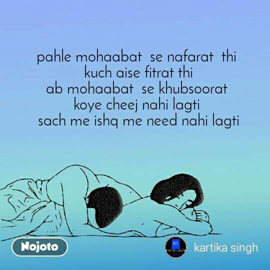 pahle mohaabat  se nafarat  thi  kuch aise fitrat thi ab mohaabat  se khubsoorat   koye cheej nahi lagti   sach me ishq me need nahi lagti