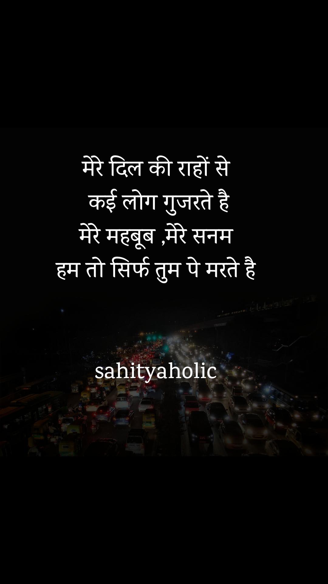 मेरे दिल की राहों से  कई लोग गुजरते है मेरे महबूब ,मेरे सनम हम तो सिर्फ तुम पे मरते है   sahityaholic