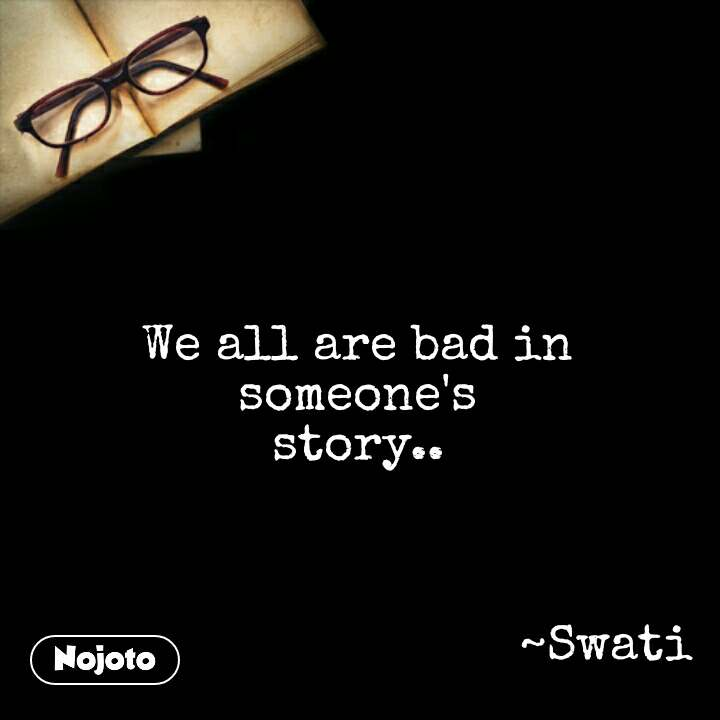 We all are bad in    someone's    story..                                       ~Swati #NojotoQuote