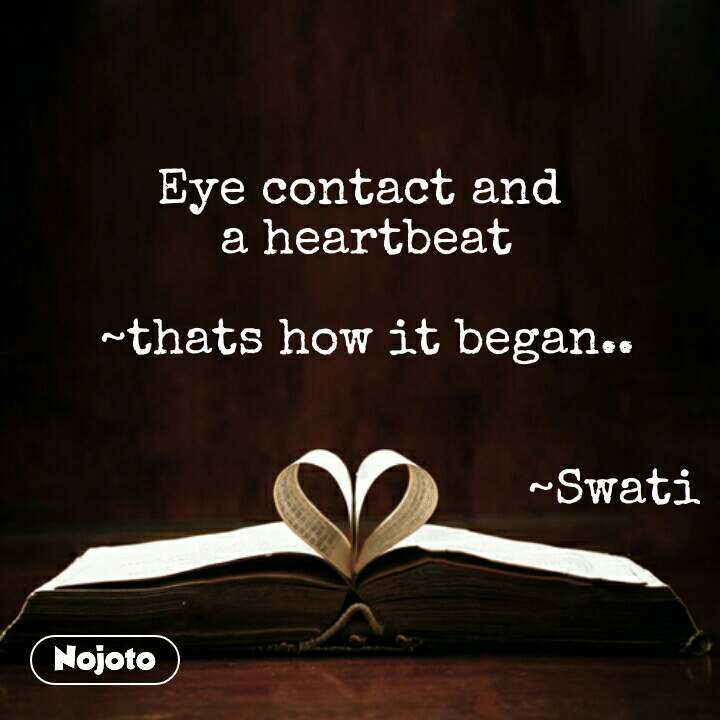 Eye contact and  a heartbeat  ~thats how it began..                                    ~Swati #NojotoQuote