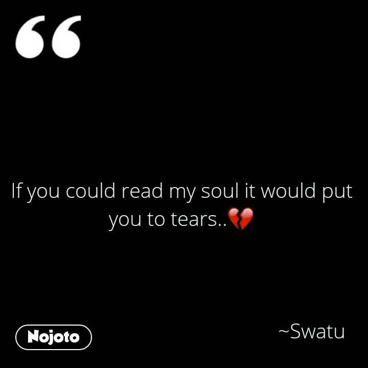 If you could read my soul it would put you to tears..💔                                                       ~Swatu