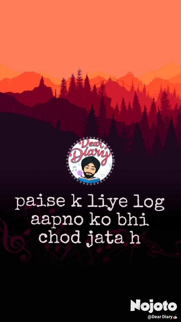paise k liye log aapno ko bhi chod jata h