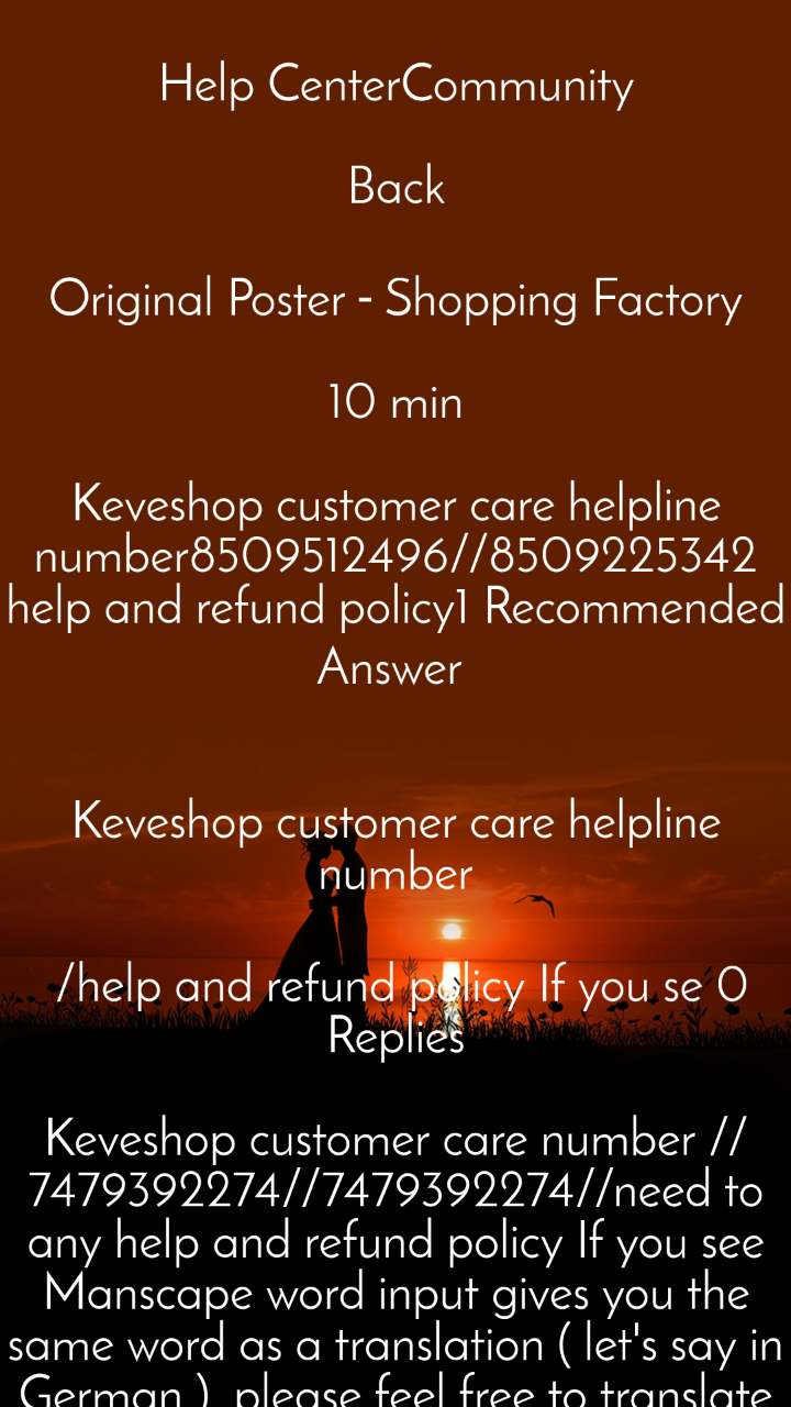 Help CenterCommunity  Back  Original Poster - Shopping Factory  10 min  Keveshop customer care helpline number8509512496//8509225342 help and refund policy1 Recommended Answer    Keveshop customer care helpline number   /help and refund policy If you se 0 Replies  Keveshop customer care number //7479392274//7479392274//need to any help and refund policy If you see Manscape word input gives you the same word as a translation ( let's say in German ), please feel free to translate the same word in the Google Translate website and click on the pencil icon below the incorrect translation and fix it yourself.     Your edit will be added to the Google Translate product after it's review.     Google help page reads :   You can propose a change in Google Translate to improve your language. If you see a translation that's not ideal, suggest an Edit . Your suggestion will be adopted once validated by the Translate Community. Validated translations are shown to all users, and given a badge .     In Android 10, Tap to Translate feature has an issue and Google is aware of it. Please subscribe to this thread for future updates.     https://support.google.com/s/community/forum/1631170/thread/13522087     Dark mode is not available for Google Translate app on Android yet. Please feel free to send feedback to Google Translate developers team.     Agree, currently users can't share the translated text and it is a known issue. Please refer to this ongoing discussion thread.     https://support.google.com/translate/thread/24149854?msgid=25239808     You might want to search through this forum for the additional issues.If you see Manscape word input gives you the same word as a translation ( let's say in German ), please feel free to translate the same word in the GooglKeveshop customer care number //8609283272//8609283272//need to any help and refund policy If you see Manscape word input gives you the same word as a translation ( let's say in German ), please feel free to translate the same word in the Google Translate website and click on the pencil icon below the incorrect translation and fix it yourself.     Your edit will be added to the Google Translate product after it's review.     Google help page reads :   You can propose a change in Google Translate to improve your language. If you see a translation that's not ideal, suggest an Edit . Your suggestion will be adopted once validated by the Translate Community. Validated translations are shown to all users, and given a badge .     In Android 10, Tap to Translate feature has an issue and Google is aware of it. Please subscribe to this thread for future updates.     https://support.google.com/s/community/forum/1631170/thread/13522087     Dark mode is not available for Google Translate app on Android yet. Please feel free to send feedback to Google Translate developers team.     Agree, currently users can't share the translated text and it is a known issue. Please refer to this ongoing discussion thread.     https://support.google.com/translate/thread/24149854?msgid=25239808     You might want to search through this forum for the additional issues.If you see Manscape word input gives you the same word as a translation ( let's say in German ), please feel free to translate the same word in the GooglIf Keveshop customer care number //8609283272//8609283272//need to any help and refund policy If you see Manscape word input gives you the same word as a translation ( let's say in German ), please feel free to translate the same word in the Google Translate website and click on the pencil icon below the incorrect translation and fix it yourself.     Your edit will be added to the Google Translate product after it's review.     Google help page reads :   You can propose a change in Google Translate to improve your language. If you see a translation that's not ideal, suggest an Edit . Your suggestion will be adopted once validated by the Translate Community. Validated translations are shown to all users, and given a badge .     In Android 10, Tap to Translate feature has an issue and Google is aware of it. Please subscribe to this thread for future updates.     https://support.google.com/s/community/forum/1631170/thread/13522087     Dark mode is not available for Google Translate app on Android yet. Please feel free to send feedback to Google Translate developers team.     Agree, currently users can't share the translated text and it is a known issue. Please refer to this ongoing discussion thread.     https://support.google.com/translate/thread/24149854?msgid=25239808     You might want to search through this forum for the additional issues.If you see Manscape word input gives you the same word as a translation ( let's say in German ), please feel free to translate the same word in the GooglKeveshop customer care number //8609283272//8609283272//need to any help and refund policy If you see Manscape word input gives you the same word as a translation ( let's say in German ), please feel free to translate the same word in the Google Translate website and click on the pencil icon below the incorrect translation and fix it yourself.     Your edit will be added to the Google Translate product after it's review.     Google help page reads :   You can propose a change in Google Translate to improve your language. If you see a translation that's not ideal, suggest an Edit . Your suggestion will be adopted once validated by the Translate Community. Validated translations are shown to all users, and given a badge .     In Android 10, Tap to Translate feature has an issue and Google is aware of it. Please subscribe to this thread for future updates.     https://support.google.com/s/community/forum/1631170/thread/13522087     Dark mode is not available for Google Translate app on Android yet. Please feel free to send feedback to Google Translate developers team.     Agree, currently users can't share the translated text and it is a known issue. Please refer to this ongoing discussion thread.     https://support.google.com/translate/thread/24149854?msgid=25239808     You might want to search through this forum for the additional issues.If you see Manscape word input gives you the same word as a translation ( let's say in German ), please feel free to translate the same word in the GooglKeveshop customer care number //8609283272//8609283272//need to any help and refund policy If you see Manscape word input gives you the same word as a translation ( let's say in German ), please feel free to translate the same word in the Google Translate website and click on the pencil icon below the incorrect translation and fix it yourself.     Your edit will be added to the Google Translate product after it's review.     Google help page reads :   You can propose a change in Google Translate to improve your language. If you see a translation that's not ideal, suggest an Edit . Your suggestion will be adopted once validated by the Translate Community. Validated translations are shown to all users, and given a badge .     In Android 10, Tap to Translate feature has an issue and Google is aware of it. Please subscribe to this thread for future updates.     https://support.google.com/s/community/forum/1631170/thread/13522087     Dark mode is not available for Google Translate app on Android yet. Please feel free to send feedback to Google Translate developers team.     Agree, currently users can't share the translated text and it is a known issue. Please refer to this ongoing discussion thread.     https://support.google.com/translate/thread/24149854?msgid=25239808     You might want to search through this forum for the additional issues.If you see Manscape word input gives you the same word as a translation ( let's say in German ), please feel free to translate the same word in the GooglIf Keveshop customer care number //8609283272//8609283272//need to any help and refund policy If you see Manscape word input gives you the same word as a translation ( let's say in German ), please feel free to translate the same word in the Google Translate website and click on the pencil icon below the incorrect translation and fix it yourself.     Your edit will be added to the Google Translate product after it's review.     Google help page reads :   You can propose a change in Google Translate to improve your language. If you see a translation that's not ideal, suggest an Edit . Your suggestion will be adopted once validated by the Translate Community. Validated translations are shown to all users, and given a badge .     In Android 10, Tap to Translate feature has an issue and Google is aware of it. Please subscribe to this thread for future updates.     https://support.google.com/s/community/forum/1631170/thread/13522087     Dark mode is not available for Google Translate app on Android yet. Please feel free to send feedback to Google Translate developers team.     Agree, currently users can't share the translated text and it is a known issue. Please refer to this ongoing discussion thread.     https://support.google.com/translate/thread/24149854?msgid=25239808     You might want to search through this forum for the additional issues.If you see Manscape word input gives you the same word as a translation ( let's say in German ), please feel free to translate the same word in the GooglKeveshop customer care number //8609283272//8609283272//need to any help and refund policy If you see Manscape word input gives you the same word as a translation ( let's say in German ), please feel free to translate the same word in the Google Translate website and click on the pencil icon below the incorrect translation and fix it yourself.     Your edit will be added to the Google Translate product after it's review.     Google help page reads :   You can propose a change in Google Translate to improve your language. If you see a translation that's not ideal, suggest an Edit . Your suggestion will be adopted once validated by the Translate Community. Validated translations are shown to all users, and given a badge .     In Android 10, Tap to Translate feature has an issue and Google is aware of it. Please subscribe to this thread for future updates.     https://support.google.com/s/community/forum/1631170/thread/13522087     Dark mode is not available for Google Translate app on Android yet. Please feel free to send feedback to Google Translate developers team.     Agree, currently users can't share the translated text and it is a known issue. Please refer to this ongoing discussion thread.     https://support.google.com/translate/thread/24149854?msgid=25239808     You might want to search through this forum for the additional issues.If you see Manscape word input gives you the same word as a translation ( let's say in German ), please feel free to translate the same word in the GooglIf Keveshop customer care number //8609283272//8609283272//need to any help and refund policy If you see Manscape word input gives you the same word as a translation ( let's say in German ), please feel free to translate the same word in the Google Translate website and click on the pencil icon below the incorrect translation and fix it yourself.     Your edit will be added to the Google Translate product after it's review.     Google help page reads :   You can propose a change in Google Translate to improve your language. If you see a translation that's not ideal, suggest an Edit . Your suggestion will be adopted once validated by the Translate Community. Validated translations are shown to all users, and given a badge .     In Android 10, Tap to Translate feature has an issue and Google is aware of it. Please subscribe to this thread for future updates.     https://support.google.com/s/community/forum/1631170/thread/13522087     Dark mode is not available for Google Translate app on Android yet. Please feel free to send feedback to Google Translate developers team.     Agree, currently users can't share the translated text and it is a known issue. Please refer to this ongoing discussion thread.     https://support.google.com/translate/thread/24149854?msgid=25239808     You might want to search through this forum for the additional issues.If you see Manscape word input gives you the same word as a translation ( let's say in German ), please feel free to translate the same word in the GooglKeveshop customer care number //8609283272//8609283272//need to any help and refund policy If you see Manscape word input gives you the same word as a translation ( let's say in German ), please feel free to translate the same word in the Google Translate website and click on the pencil icon below the incorrect translation and fix it yourself.     Your edit will be added to the Google Translate product after it's review.     Google help page reads :   You can propose a change in Google Translate to improve your language. If you see a translation that's not ideal, suggest an Edit . Your suggestion will be adopted once validated by the Translate Community. Validated translations are shown to all users, and given a badge .     In Android 10, Tap to Translate feature has an issue and Google is aware of it. Please subscribe to this thread for future updates.     https://support.google.com/s/community/forum/1631170/thread/13522087     Dark mode is not available for Google Translate app on Android yet. Please feel free to send feedback to Google Translate developers team.     Agree, currently users can't share the translated text and it is a known issue. Please refer to this ongoing discussion thread.     https://support.google.com/translate/thread/24149854?msgid=25239808     You might want to search through this forum for the additional issues.If you see Manscape word input gives you the same word as a translation ( let's say in German ), please feel free to translate the same word in the GooglKeveshop customer care number //8609283272//8609283272//need to any help and refund policy If you see Manscape word input gives you the same word as a translation ( let's say in German ), please feel free to translate the same word in the Google Translate website and click on the pencil icon below the incorrect translation and fix it yourself.     Your edit will be added to the Google Translate product after it's review.     Google help page reads :   You can propose a change in Google Translate to improve your language. If you see a translation that's not ideal, suggest an Edit . Your suggestion will be adopted once validated by the Translate Community. Validated translations are shown to all users, and given a badge .     In Android 10, Tap to Translate feature has an issue and Google is aware of it. Please subscribe to this thread for future updates.     https://support.google.com/s/community/forum/1631170/thread/13522087     Dark mode is not available for Google Translate app on Android yet. Please feel free to send feedback to Google Translate developers team.     Agree, currently users can't share the translated text and it is a known issue. Please refer to this ongoing discussion thread.     https://support.google.com/translate/thread/24149854?msgid=25239808     You might want to search through this forum for the additional issues.If you see Manscape word input gives you the same word as a translation ( let's say in German ), please feel free to translate the same word in the GooglKeveshop customer care number //8609283272//8609283272//need to any help and refund policy If you see Manscape word input gives you the same word as a translation ( let's say in German ), please feel free to translate the same word in the Google Translate website and click on the pencil icon below the incorrect translation and fix it yourself.     Your edit will be added to the Google Translate product after it's review.     Google help page reads :   You can propose a change in Google Translate to improve your language. If you see a translation that's not ideal, suggest an Edit . Your suggestion will be adopted once validated by the Translate Community. Validated translations are shown to all users, and given a badge .     In Android 10, Tap to Translate feature has an issue and Google is aware of it. Please subscribe to this thread for future updates.     https://support.google.com/s/community/forum/1631170/thread/13522087     Dark mode is not available for Google Translate app on Android yet. Please feel free to send feedback to Google Translate developers team.     Agree, currently users can't share the translated text and it is a known issue. Please refer to this ongoing discussion thread.     https://support.google.com/translate/thread/24149854?msgid=25239808     You might want to search through this forum for the additional issues.If you see Manscape word input gives you the same word as a translation ( let's say in German ), please feel free to translate the same word in the GooglKeveshop customer care number //8609283272//8609283272//need to any help and refund policy If you see Manscape word input gives you the same word as a translation ( let's say in German ), please feel free to translate the same word in the Google Translate website and click on the pencil icon below the incorrect translation and fix it yourself.     Your edit will be added to the Google Translate product after it's review.     Google help page reads :   You can propose a change in Google Translate to improve your language. If you see a translation that's not ideal, suggest an Edit . Your suggestion will be adopted once validated by the Translate Community. Validated translations are shown to all users, and given a badge .     In Android 10, Tap to Translate feature has an issue and Google is aware of it. Please subscribe to this thread for future updates.     https://support.google.com/s/community/forum/1631170/thread/13522087     Dark mode is not available for Google Translate app on Android yet. Please feel free to send feedback to Google Translate developers team.     Agree, currently users can't share the translated text and it is a known issue. Please refer to this ongoing discussion thread.     https://support.google.com/translate/thread/24149854?msgid=25239808     You might want to search through this forum for the additional issues.If you see Manscape word input gives you the same word as a translation ( let's say in German ), please feel free to translate the same word in the GooglKeveshop customer care number //8609283272//8609283272//need to any help and refund policy If you see Manscape word input gives you the same word as a translation ( let's say in German ), please feel free to translate the same word in the Google Translate website and click on the pencil icon below the incorrect translation and fix it yourself.     Your edit will be added to the Google Translate product after it's review.     Google help page reads :   You can propose a change in Google Translate to improve your language. If you see a translation that's not ideal, suggest an Edit . Your suggestion will be adopted once validated by the Translate Community. Validated translations are shown to all users, and given a badge .     In Android 10, Tap to Translate feature has an issue and Google is aware of it. Please subscribe to this thread for future updates.     https://support.google.com/s/community/forum/1631170/thread/13522087     Dark mode is not available for Google Translate app on Android yet. Please feel free to send feedback to Google Translate developers team.     Agree, currently users can't share the translated text and it is a known issue. Please refer to this ongoing discussion thread.     https://support.google.com/translate/thread/24149854?msgid=25239808     You might want to search through this forum for the additional issues.If you see Manscape word input gives you the same word as a translation ( let's say in German ), please feel free to translate the same word in the GooglKeveshop customer care number //8609283272//8609283272//need to any help and refund policy If you see Manscape word input gives you the same word as a translation ( let's say in German ), please feel free to tra