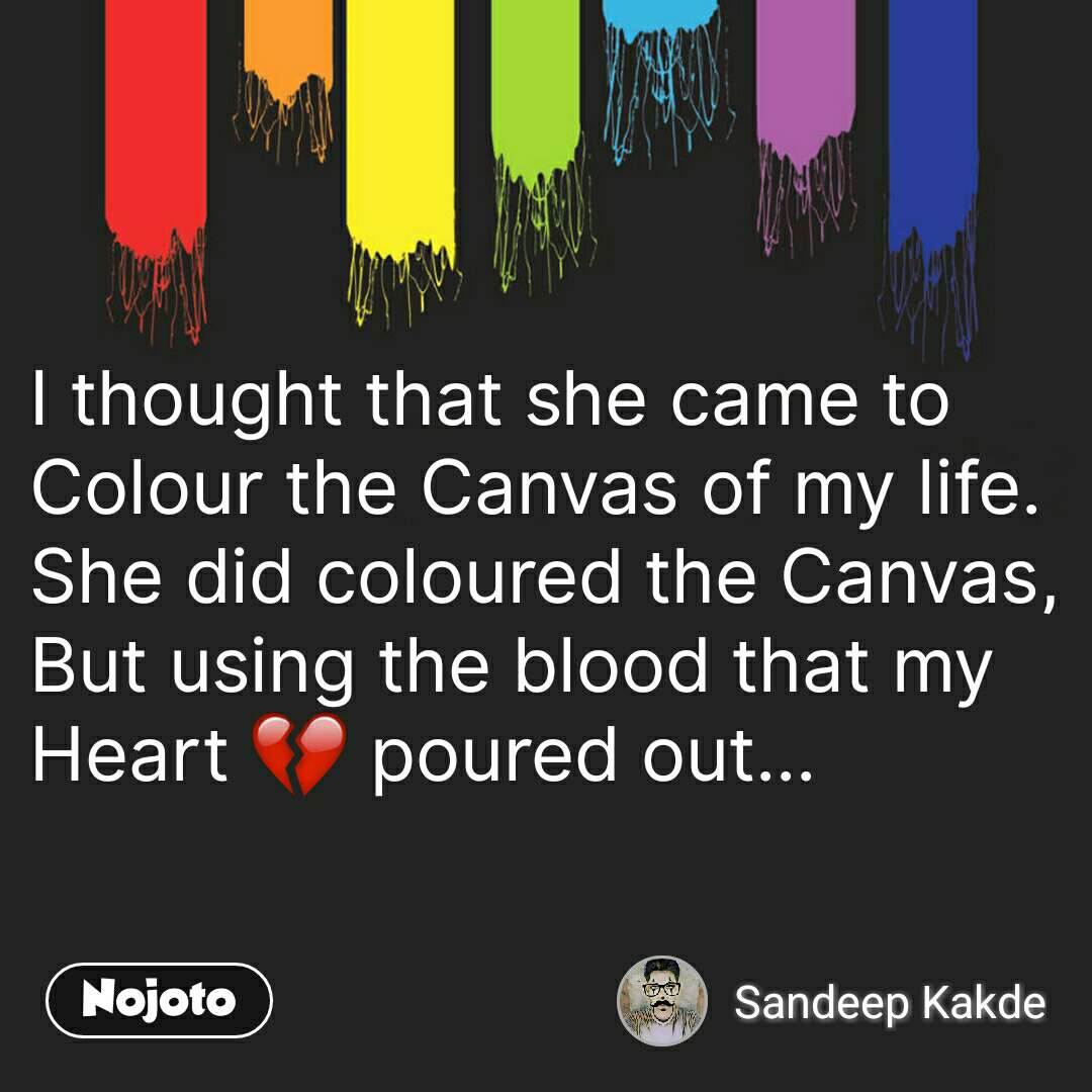 I thought that she came to  Colour the Canvas of my life. She did coloured the Canvas, But using the blood that my Heart 💔 poured out...  #NojotoQuote