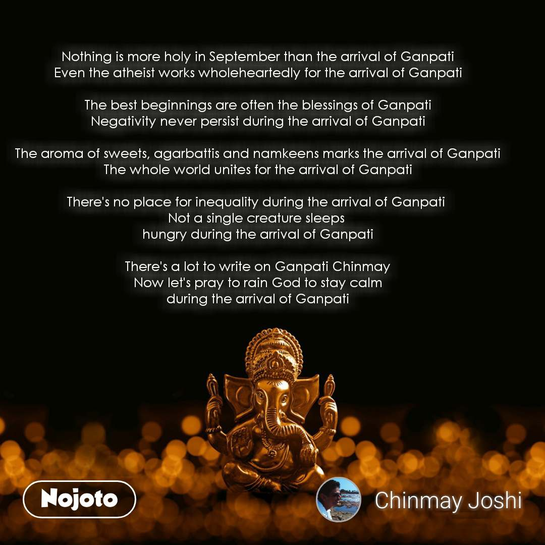 Nothing is more holy in September than the arrival of Ganpati Even the atheist works wholeheartedly for the arrival of Ganpati  The best beginnings are often the blessings of Ganpati Negativity never persist during the arrival of Ganpati  The aroma of sweets, agarbattis and namkeens marks the arrival of Ganpati The whole world unites for the arrival of Ganpati  There's no place for inequality during the arrival of Ganpati  Not a single creature sleeps  hungry during the arrival of Ganpati  There's a lot to write on Ganpati Chinmay Now let's pray to rain God to stay calm during the arrival of Ganpati