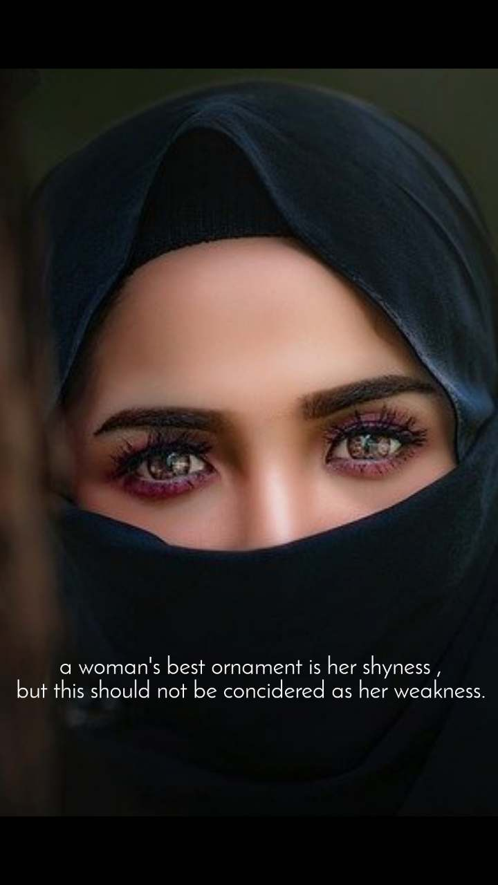 a woman's best ornament is her shyness , but this should not be concidered as her weakness.