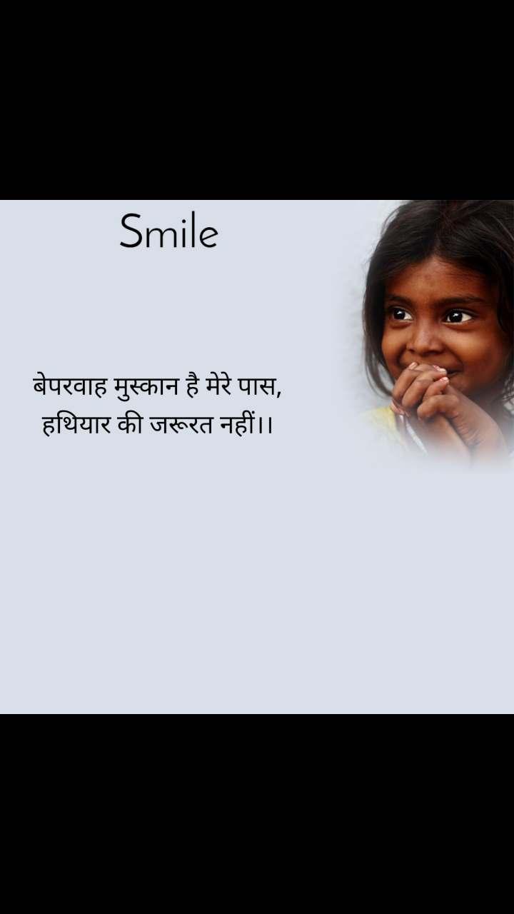 Smile बेपरवाह मुस्कान है मेरे पास,  हथियार की जरूरत नहीं।।