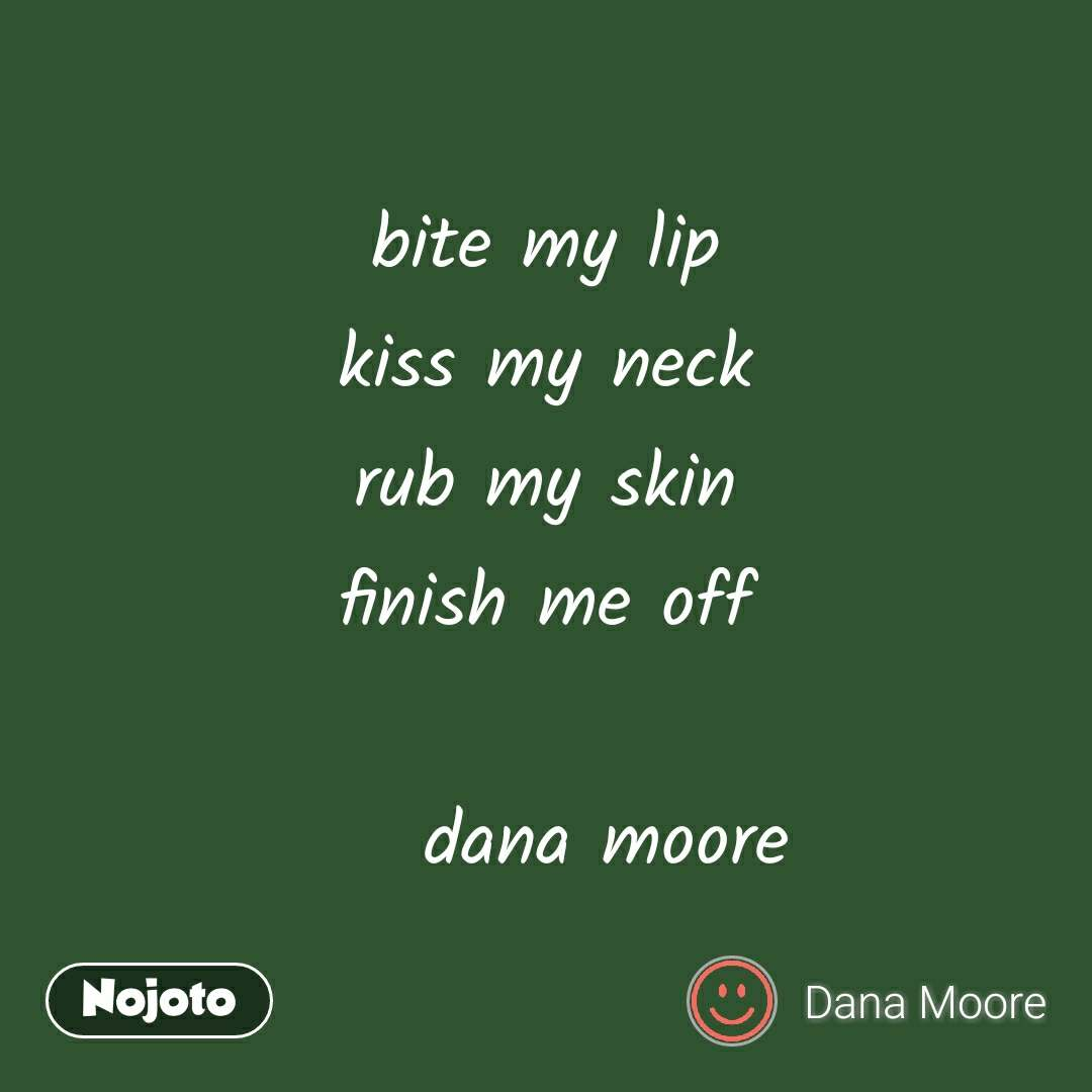 bite my lip kiss my neck rub my skin finish me off      dana moore #NojotoQuote
