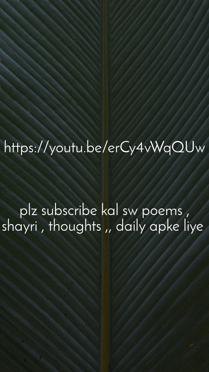 https://youtu.be/erCy4vWqQUw    plz subscribe kal sw poems , shayri , thoughts ,, daily apke liye