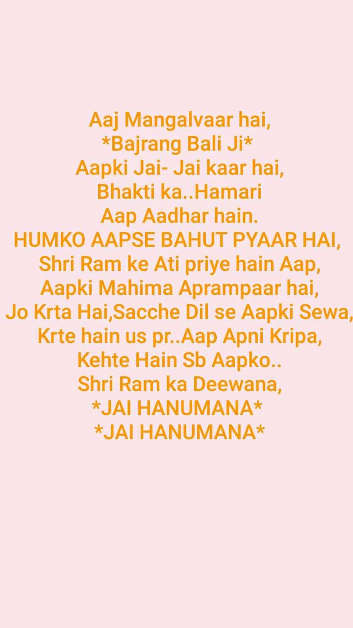 Aaj Mangalvaar hai, *Bajrang Bali Ji*  Aapki Jai- Jai kaar hai, Bhakti ka..Hamari Aap Aadhar hain. HUMKO AAPSE BAHUT PYAAR HAI,  Shri Ram ke Ati priye hain Aap, Aapki Mahima Aprampaar hai, Jo Krta Hai,Sacche Dil se Aapki Sewa, Krte hain us pr..Aap Apni Kripa, Kehte Hain Sb Aapko.. Shri Ram ka Deewana, *JAI HANUMANA*  *JAI HANUMANA*