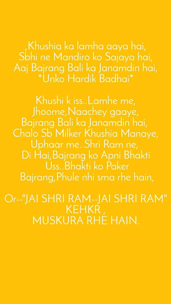 """,Khushia ka lamha aaya hai, Sbhi ne Mandiro ko Sajaya hai, Aaj Bajrang Bali ka Janamdin hai, *Unko Hardik Badhai*  Khushi k iss..Lamhe me, Jhoome,Naachey gaaye, Bajrang Bali ka Janamdin hai,  Chalo Sb Milker Khushia Manaye, Uphaar me..Shri Ram ne,  Di Hai,Bajrang ko Apni Bhakti  Uss..Bhakti ko Paker  Bajrang,Phule nhi sma rhe hain,  Or--""""JAI SHRI RAM--JAI SHRI RAM"""" KEHKR , MUSKURA RHE HAIN."""