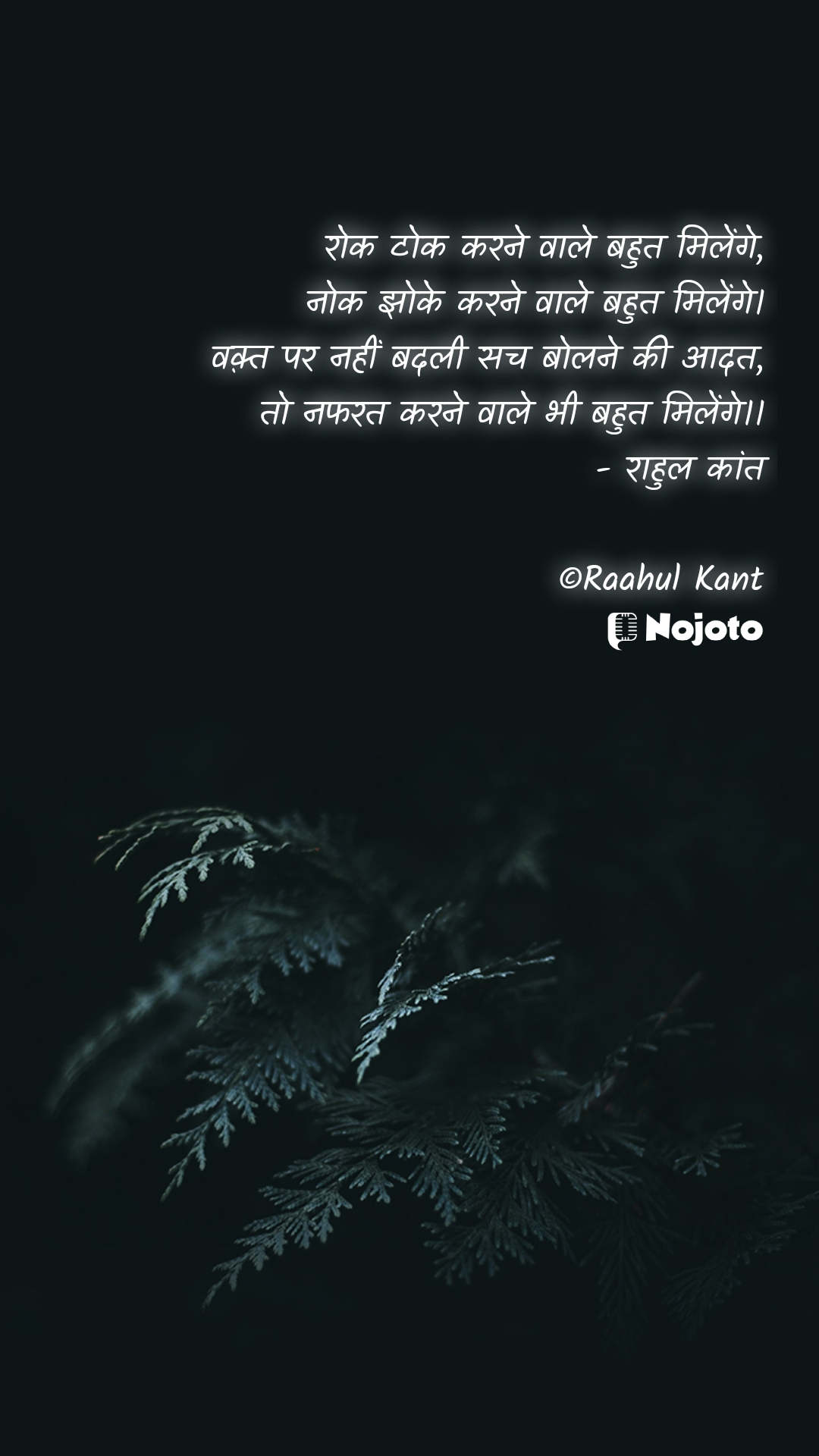 रोक टोक करने वाले बहुत मिलेंगे, नोक झोके करने वाले बहुत मिलेंगे। वक़्त पर नहीं बदली सच बोलने की आदत, तो नफरत करने वाले भी बहुत मिलेंगे।। - राहुल कांत  ©Raahul Kant