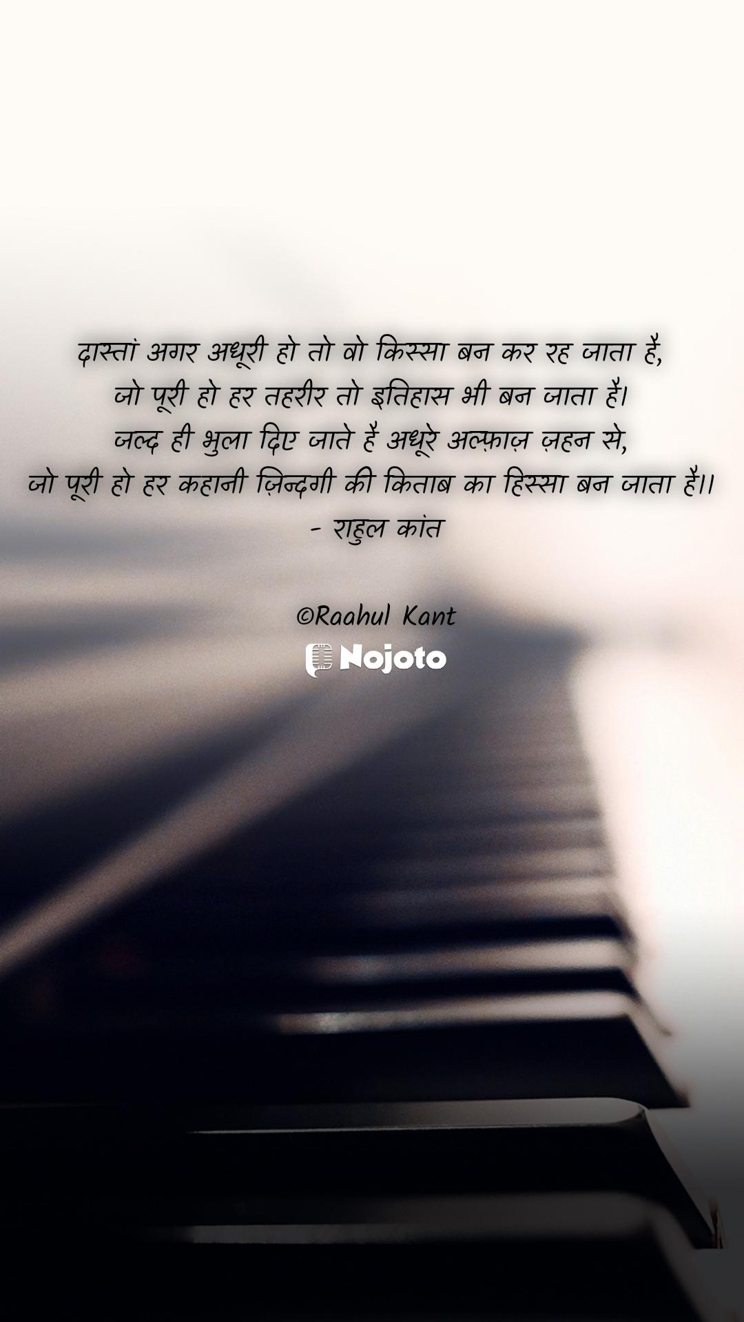 दास्तां अगर अधूरी हो तो वो किस्सा बन कर रह जाता है,  जो पूरी हो हर तहरीर तो इतिहास भी बन जाता है।  जल्द ही भुला दिए जाते है अधूरे अल्फ़ाज़ ज़हन से,  जो पूरी हो हर कहानी ज़िन्दगी की किताब का हिस्सा बन जाता है।।  - राहुल कांत  ©Raahul Kant