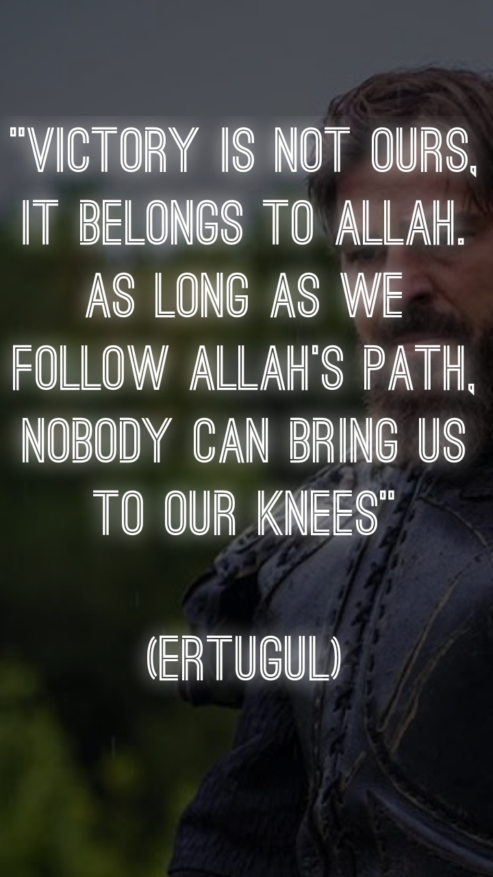 """VICTORY IS NOT OURS, IT BELONGS TO ALLAH. AS LONG AS WE FOLLOW ALLAH'S PATH, NOBODY CAN BRING US TO OUR KNEES""  (ERTUGUL)"