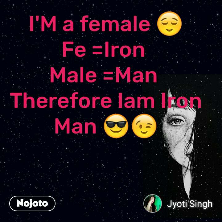 I'M a female 😌 Fe =Iron  Male =Man  Therefore Iam Iron Man 😎😉 #NojotoQuote