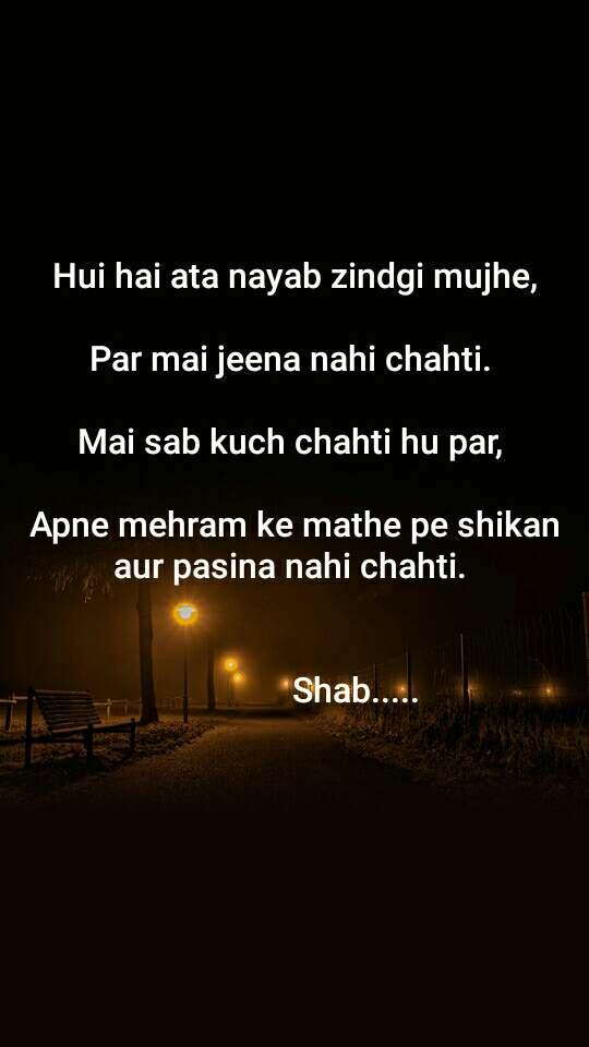 Hui hai ata nayab zindgi mujhe,  Par mai jeena nahi chahti.   Mai sab kuch chahti hu par,   Apne mehram ke mathe pe shikan aur pasina nahi chahti.                   Shab.....