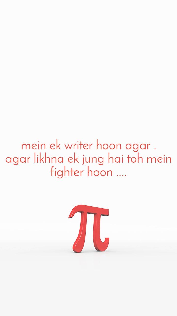 mein ek writer hoon agar . agar likhna ek jung hai toh mein fighter hoon ....