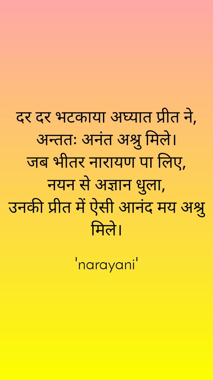 दर दर भटकाया अघ्यात प्रीत ने, अन्ततः अनंत अश्रु मिले। जब भीतर नारायण पा लिए, नयन से अज्ञान धुला, उनकी प्रीत में ऐसी आनंद मय अश्रु मिले।  'narayani'