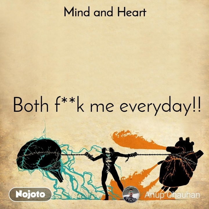 Mind and Heart   Both f**k me everyday!!